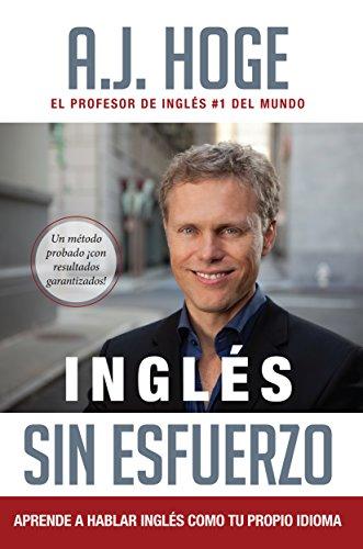 Inglés Sin Esfuerzo: Aprende A Hablar Ingles Como Nativo Del Idioma por A.J. Hoge