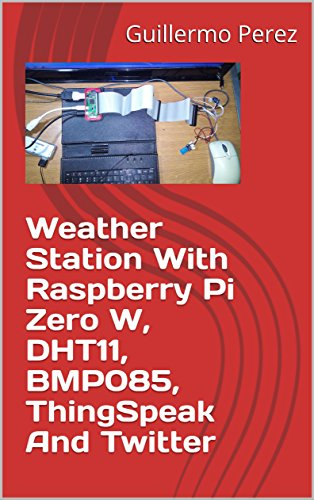 weather station with raspberry pi zero w dht11 bmp085 thingspeak and twitter english edition