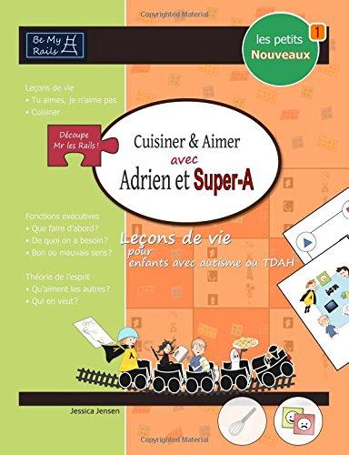 Les Petits Nouveaux Cuisiner & Aimer Avec Adrien Et Super-A: Lecons de Vie Pour Enfants Avec Autisme Ou Tdah par Jessica Jensen