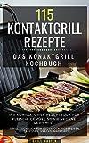 115 Kontaktgrill Rezepte - Das Konaktgrill Kochbuch : Ihr Kontaktgrill Rezeptbuch für Fleisch, Gemüse sowie vegane Gerichte. (Grill Kochbuch für Früshtück, Vorspeisen, Mittagessen, Snacks, Nachtisch)