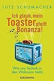 Ich glaub, mein Toaster pfeift Bonanza!: Wie uns Technik in den Wahnsinn treibt