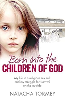 Born into the Children of God: My life in a religious sex cult and my struggle for survival on the outside par [Tormey, Natacha]