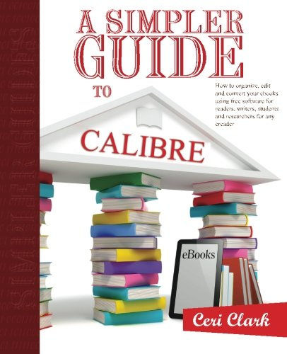 A Simpler Guide to Calibre: How to organize, edit and convert your eBooks using free software for readers, writers, students and researchers for any eReader: Volume 3