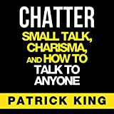 Chatter: Small Talk, Charisma, and How to Talk to Anyone, The People Skills & Communication Skills You Need to Win Friends and Get Jobs