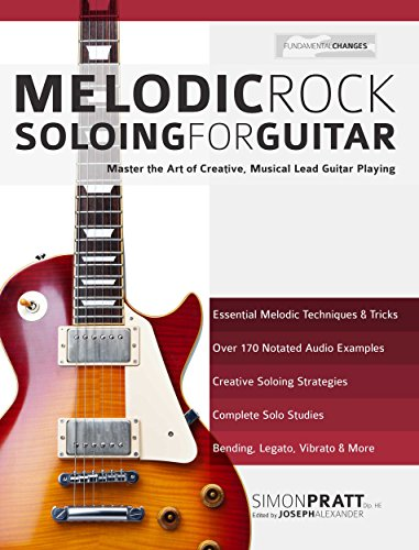 Melodic Rock Soloing for Guitar: Master the Art of Creative, Musical, Lead Guitar Playing