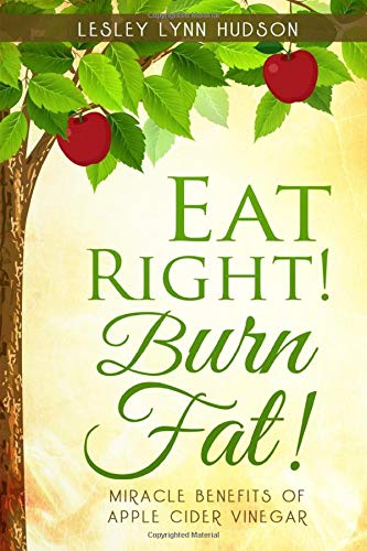 Eat Right! Burn Fat!: Miracle Benefits of Apple Cider Vinegar Diet with Healthy and Tasty Recipes, Rapid Loss Weights -