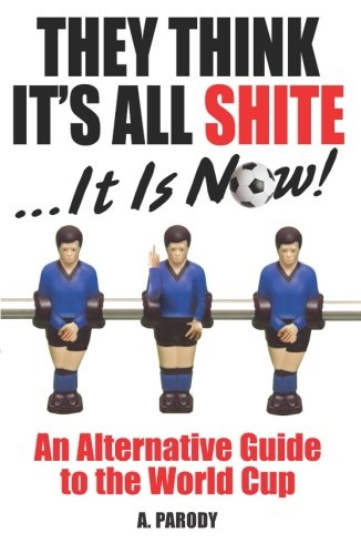 They Think its All Shite: An Alternative Guide to the World Cup por A. Parody