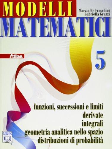 Modelli matematici 5. Funzioni successioni e limiti, derivate, integrali, geometria analitica nello spazio... Per le Scuole superiori. Con espansione online