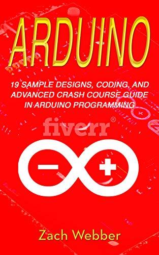 Arduino: 19 Sample Designs, Coding, and Advanced Crash Course Guide in Arduino Programming (English Edition)