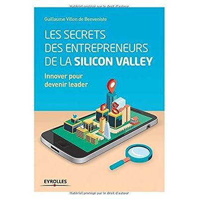 Les secrets des entrepreneurs de la Silicon Valley: Innover pour devenir leader.