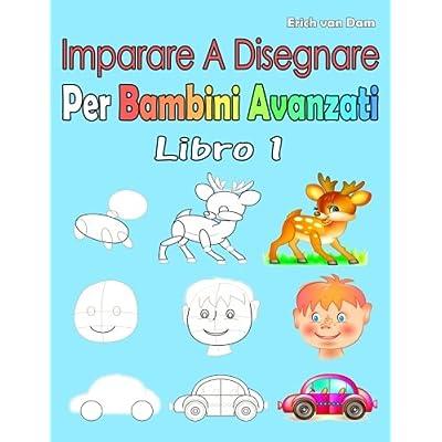 Imparare A Disegnare Per Bambini Avanzati Libro 1: Per I Principianti, Piccoli Bambini E Principianti Più Anziani
