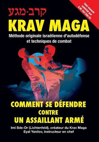Krav-Maga: Comment se défendre contre un assaillant armé: Méthode originale israélienne d'autodéfense et techniques de combat par Imi Sde-Or, Eyal Yanilov