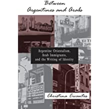 Between Argentines and Arabs: Argentine Orientalism, Arab Immigrants, and the Writing of Identity (SUNY series in Latin American and Iberian Thought and Culture)