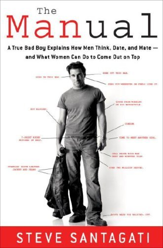 The Manual: A True Bad Boy Explains How Men Think, Date, and Mate--and What Women Can Do to Come Out on Top by Steve Santagati (2007-05-29)