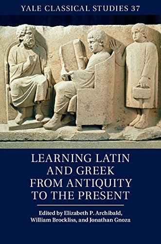 Learning Latin and Greek from Antiquity to the Present (Yale Classical Studies)