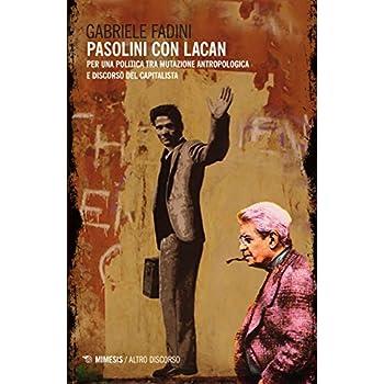 Pasolini Con Lacan. Per Una Politica Tra Mutazione Antropologica E Discorso Del Capitalista