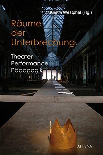 Räume der Unterbrechung: Theater | Performance | Pädagogik (Pädagogik: Perspektiven und Theorien, Band 22)