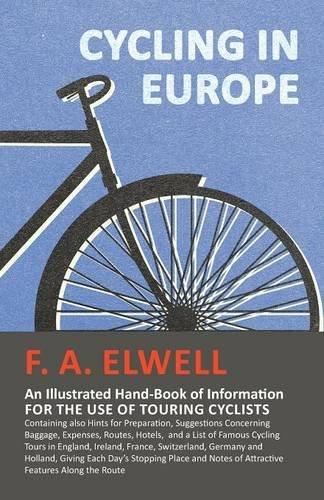 Cycling in Europe - An Illustrated Hand-Book of Information for the use of Touring Cyclists - Containing also Hints for Preparation, Suggestions ... Cycling Tours in England, Ireland, France, por F. A. Elwell