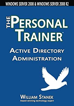 Active Directory Administration: The Personal Trainer for Windows Server 2008 and Windows Server 2008 R2 (The Personal Trainer for Technology) (English Edition) von [Stanek, William]