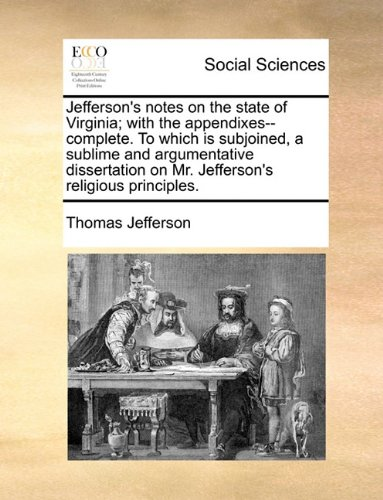 Jefferson's notes on the state of Virginia; with the appendixes--complete. To which is subjoined, a sublime and argumentative dissertation on Mr. Jefferson's religious principles.