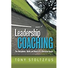 Leadership Coaching: The Disciplines, Skills, and Heart of a Christian Coach by Tony Stoltzfus (2005-08-04)