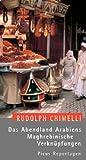 Das Abendland Arabiens: Maghrebinische Verknüpfungen - Rudolph Chimelli