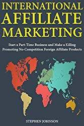 International Affiliate Marketing: Start a Part-Time Business and Make a Killing Promoting No-Competition Foreign Affiliate Products (English Edition)