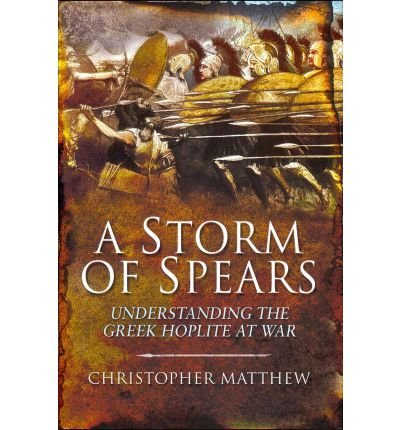 -a-storm-of-spears-understanding-the-greek-hoplite-in-action-by-christopher-matthew-nov-2011