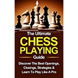 Chess: The Ultimate Chess Playing Guide: The Best Openings, Closings, Strategies & Learn To Play Like A Pro (Chess, Chess For Beginners, Chess Strategies Book 1) (English Edition)