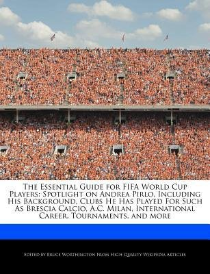 [ The Essential Guide for Fifa World Cup Players: Spotlight on Andrea Pirlo, Including His Background, Clubs He Has Played for Such as Brescia Calcio, A.C. Worthington, Bruce ( Author ) ] { Paperback } 2012 -