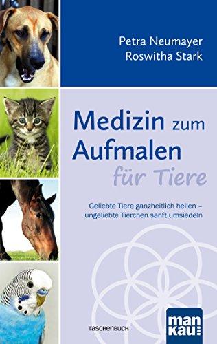 Medizin zum Aufmalen für Tiere: Geliebte Tiere ganzheitlich heilen - ungeliebte Tierchen sanft umsiedeln (Geliebte Tiere)