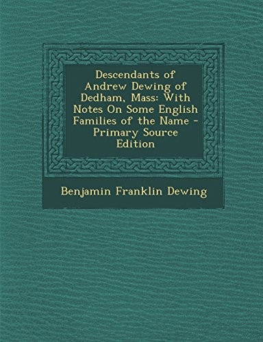 Descendants of Andrew Dewing of Dedham, Mass: With Notes on Some English Families of the Name - Primary Source Edition