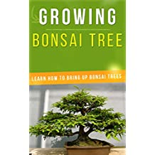 Growing Bonsai Tree: Learn How to Bring Up Bonsai Trees (English Edition)