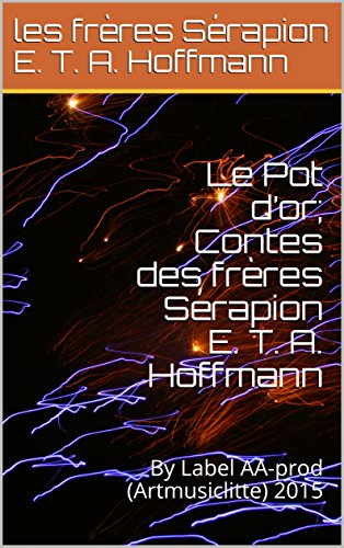 Le Pot d'or; Contes des frères Sérapion E. T. A. Hoffmann: By Label AA-prod (Artmusiclitte) 2015 (French Edition) Pot Dor