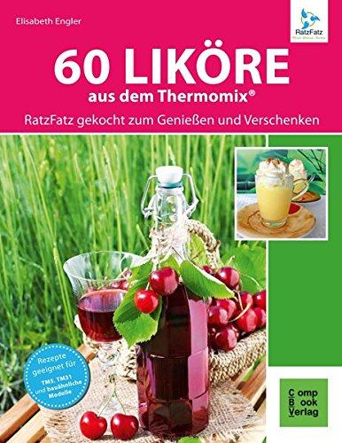 60 Liköre aus dem Thermomix®: RatzFatz gekocht - Zum Genießen und Verschenken