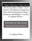 The Foreign Slave-Trade : Can it Be Revived Without Violating the Most Sacred Principles of Honor, Humanity, and Religion? / by Rev. J. Leighton Wilson ...
