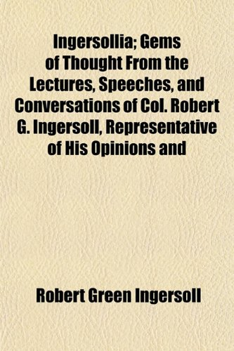 Ingersollia; Gems of Thought from the Lectures, Speeches, and Conversations of Col. Robert G. Ingersoll, Representative of His Opinions and