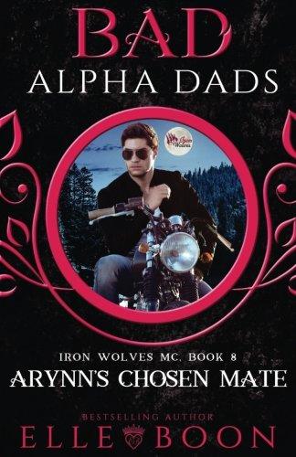 Arynn's Chosen Mate: Bad Alpha Dads: Volume 8 (Iron Wolves MC)