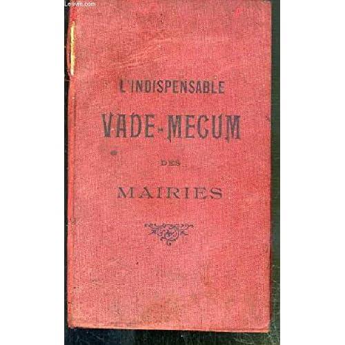 L'INDISPENSABLE VADE-MECUM DES MAIRIES A L'USAGE DE MM. LES MAIRIES, ADJOINTS, SECRETAIRES DE MARIES, MEDECINS, VETERINAIRES SANITAIRES ET GARDES CHAMPETRES