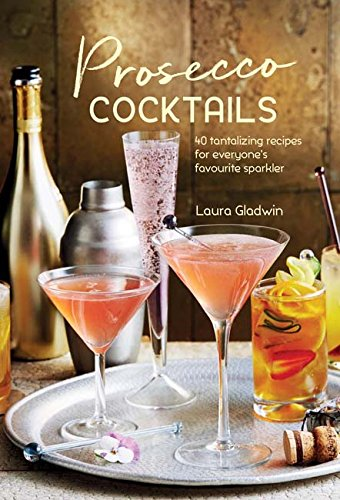 Prosecco Cocktails: 40 Tantalizing Recipes for Everyone\'s Favourite Sparkler