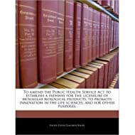 To Amend the Public Health Service ACT to Establish a Pathway for the Licensure of Biosimilar Biological Products, to Promote Innovation in the Life Sciences, and for Other Purposes. (Paperback) - Common