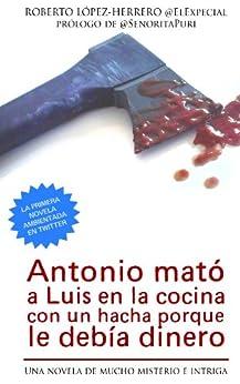 Antonio mató a Luis en la cocina con un hacha porque le debía dinero (Spanish Edition) von [López-Herrero, Roberto]