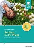 Resilienz in der Pflege: Sie sind stärker als Sie glauben! Gelassen durch den beruflichen Alltag