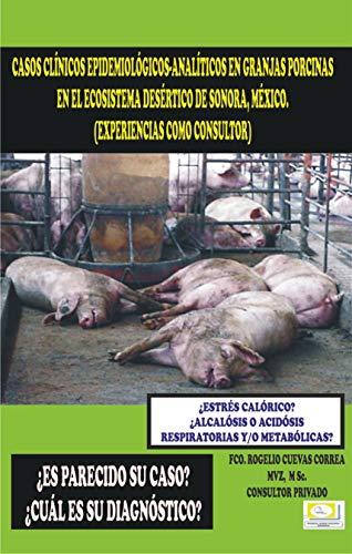 CASOS CLÍNICOS EPIDEMIOLÓGICO-ANALITICOS EN GRANJAS PORCINAS EN EL ECOSISTEMA DESÉRTICO DE SONORA, MÉXICO. (Spanish Edition)