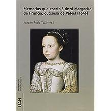 Memorias que escribió de sí Margarita de Francia, duquesa de Valois (1646) (MONOGRAFÍAS HUMANIDADES)