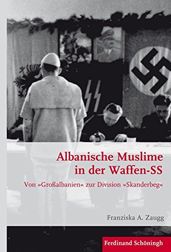 Albanische Muslime in der Waffen-SS: Von »Großalbanien« zur Division »Skanderbeg« (Krieg in der Geschichte)