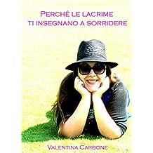 Perché le lacrime ti insegnano a sorridere (Italian Edition)