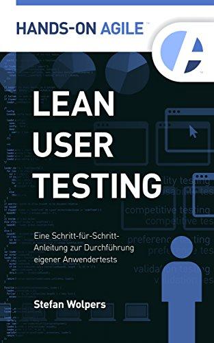 Lean User Testing: Eine Schritt-für-Schritt-Anleitung für Do-It-Yourself-Anwendertests (Hands-on Agile 1)