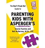 The Don't Freak Out Guide To Parenting Kids With Asperger's: Written by Sharon Fuentes, 2013 Edition, (1st Edition) Publisher: Integrated Press [Paperback]
