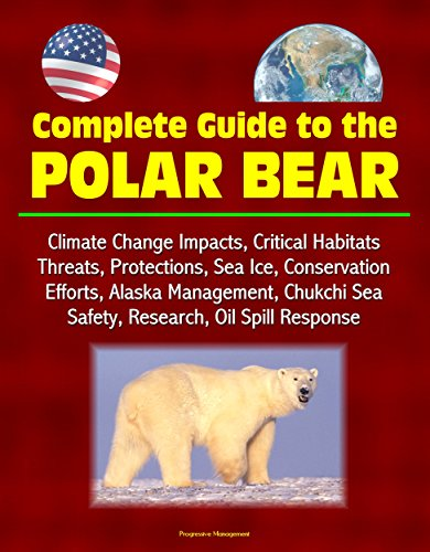 Complete Guide to the Polar Bear: Climate Change Impacts, Critical Habitats, Threats, Protections, Sea Ice, Conservation Efforts, Alaska Management, Chukchi ... Oil Spill Response (English Edition) -